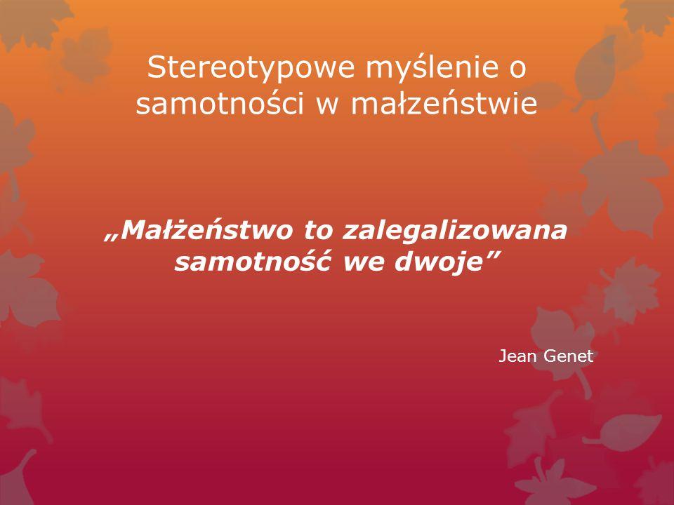 """Stereotypowe myślenie o samotności w małzeństwie """"Małżeństwo to zalegalizowana samotność we dwoje"""" Jean Genet"""
