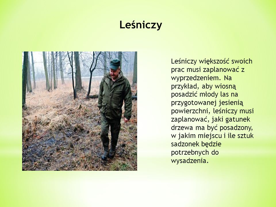 Leśniczy Leśniczy większość swoich prac musi zaplanować z wyprzedzeniem. Na przykład, aby wiosną posadzić młody las na przygotowanej jesienią powierzc