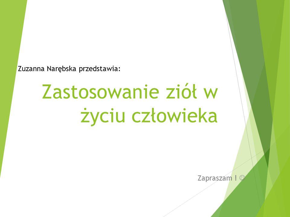 Zastosowanie ziół w życiu człowieka Zapraszam ! Zuzanna Narębska przedstawia: