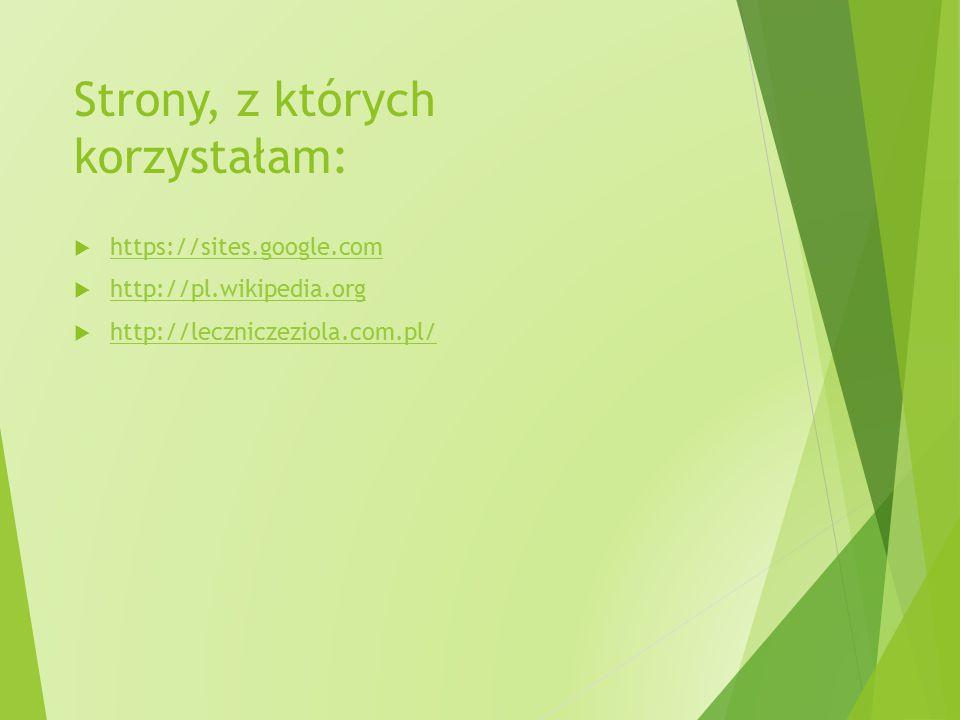 Strony, z których korzystałam:  https://sites.google.com https://sites.google.com  http://pl.wikipedia.org http://pl.wikipedia.org  http://lecznicz