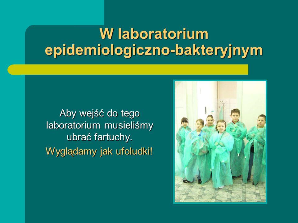 W laboratorium epidemiologiczno-bakteryjnym Aby wejść do tego laboratorium musieliśmy ubrać fartuchy. Aby wejść do tego laboratorium musieliśmy ubrać