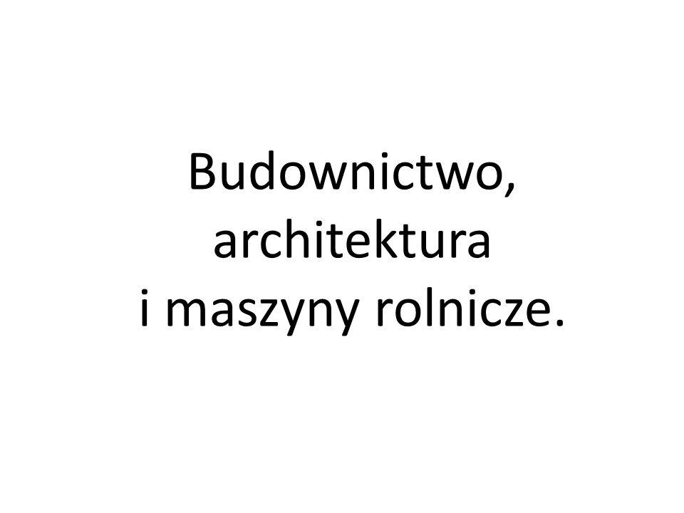 Budownictwo, architektura i maszyny rolnicze.