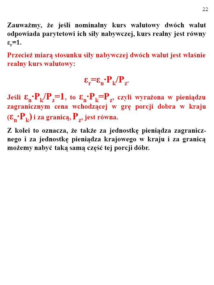 21 Zauważmy, że jeśli nominalny kurs walutowy dwóch walut odpowiada parytetowi ich siły nabywczej, kurs realny jest równy ε r =1.