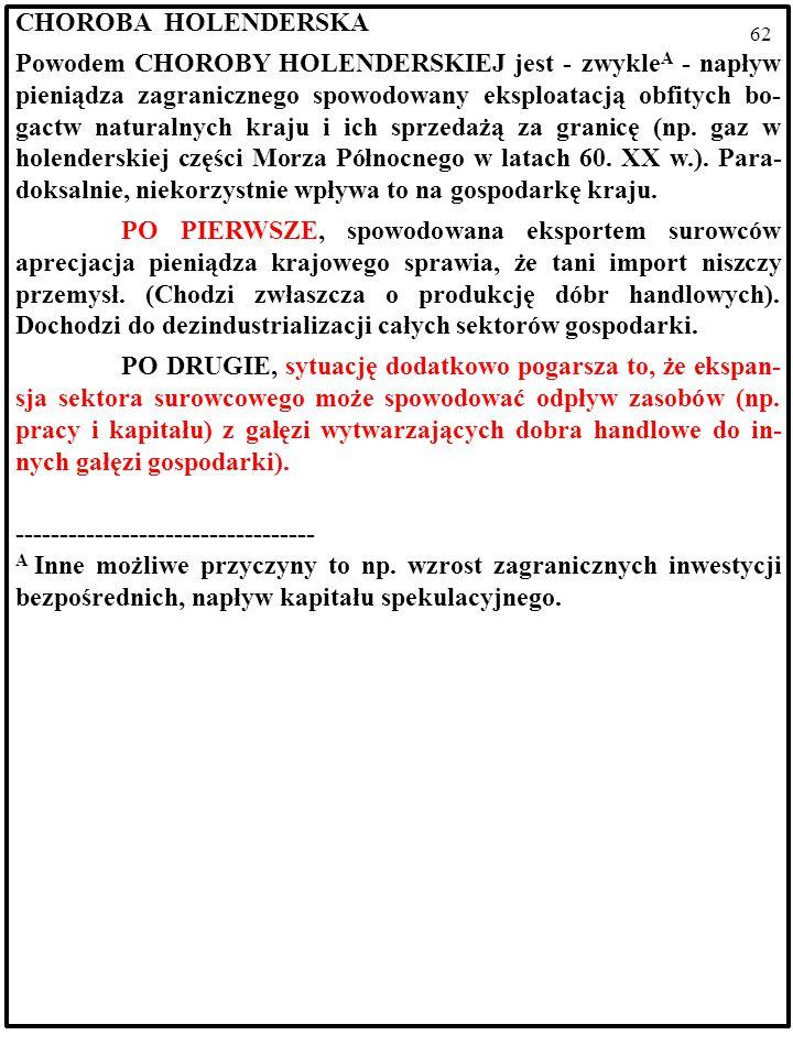 61 CHOROBA HOLENDERSKA Powodem CHOROBY HOLENDERSKIEJ jest - zwykle A - napływ pieniądza zagranicznego spowodowany eksploatacją obfitych bo- gactw naturalnych kraju i ich sprzedażą za granicę (np.
