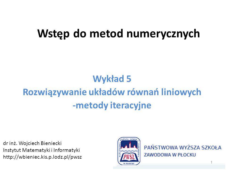 Wstęp do metod numerycznych Wykład 5 Rozwiązywanie układów równań liniowych -metody iteracyjne 1 dr inż. Wojciech Bieniecki Instytut Matematyki i Info