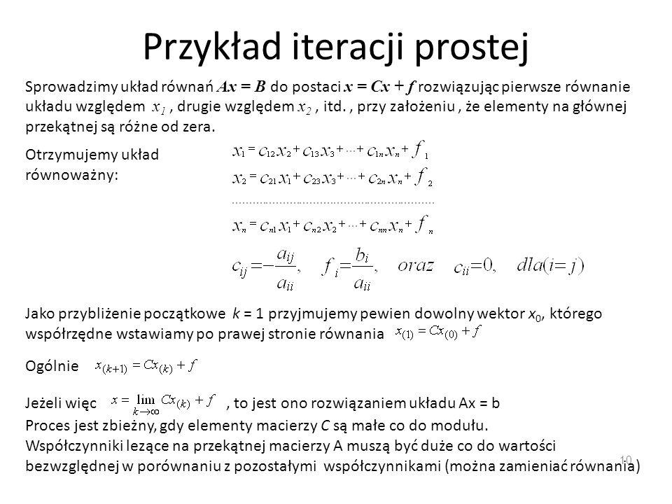 Przykład iteracji prostej 10 Sprowadzimy układ równań Ax = B do postaci x = Cx + f rozwiązując pierwsze równanie układu względem x 1, drugie względem