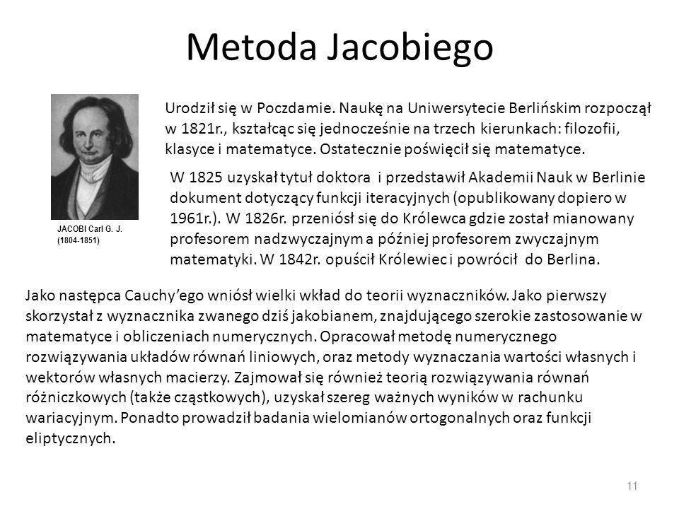 Metoda Jacobiego 11 JACOBI Carl G. J. (1804-1851) Urodził się w Poczdamie. Naukę na Uniwersytecie Berlińskim rozpoczął w 1821r., kształcąc się jednocz