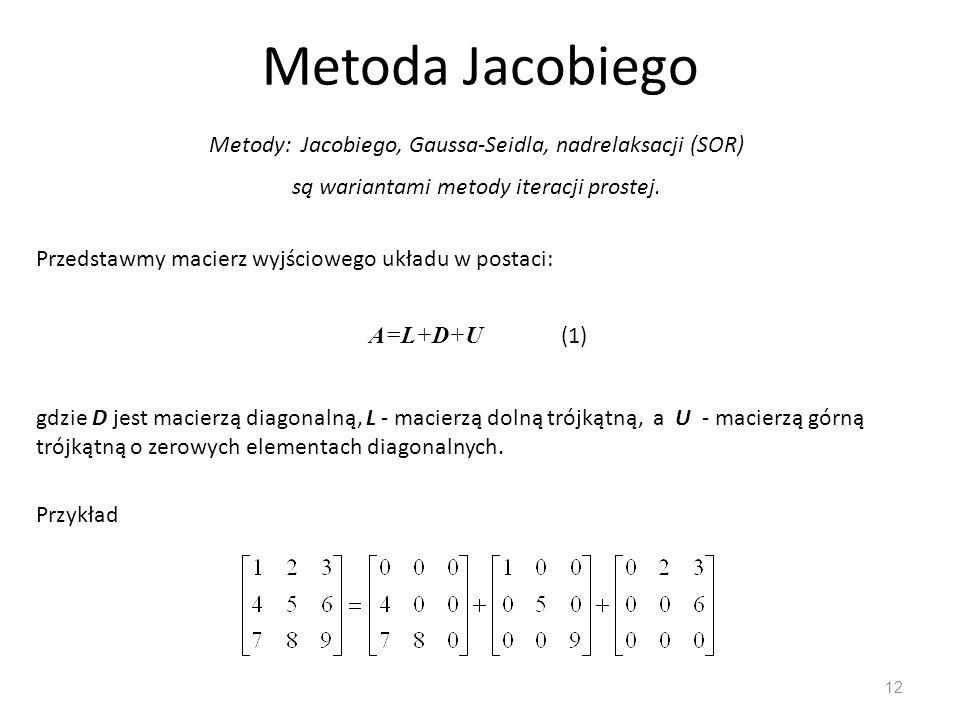 Metoda Jacobiego 12 Metody: Jacobiego, Gaussa-Seidla, nadrelaksacji (SOR) są wariantami metody iteracji prostej. Przedstawmy macierz wyjściowego układ