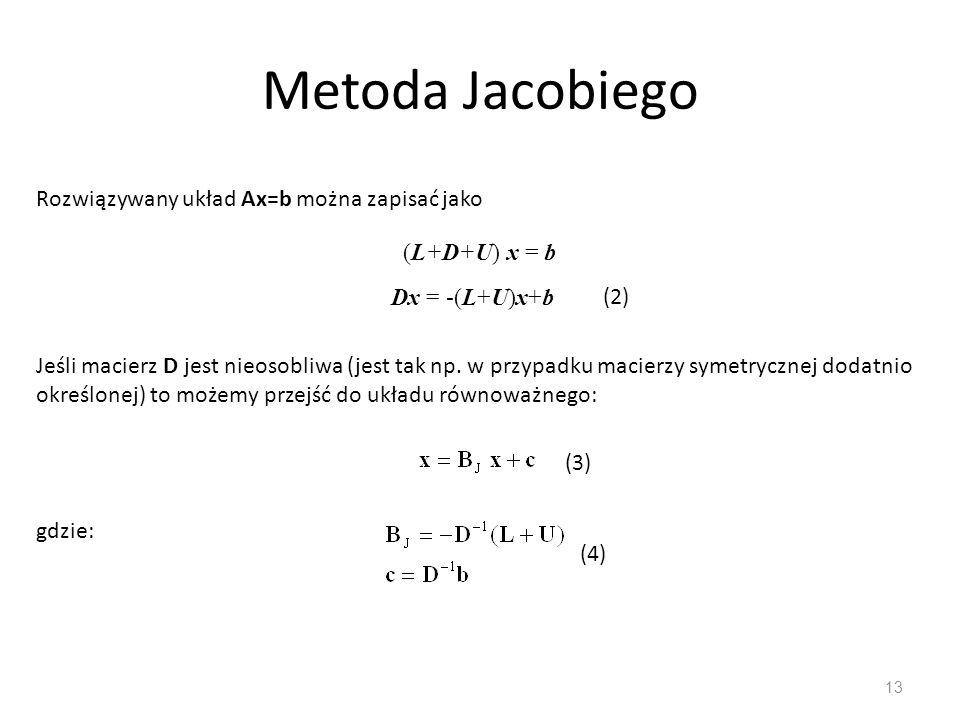 Metoda Jacobiego 13 Rozwiązywany układ Ax=b można zapisać jako (L+D+U) x = b Dx = -(L+U)x+b Jeśli macierz D jest nieosobliwa (jest tak np. w przypadku