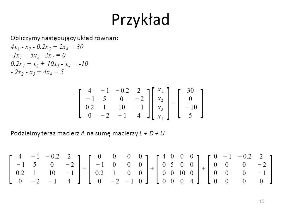 Przykład 15 Obliczymy następujący układ równań: 4x 1 - x 2 - 0.2x 3 + 2x 4 = 30 -1x 1 + 5x 2 - 2x 4 = 0 0.2x 1 + x 2 + 10x 3 - x 4 = -10 - 2x 2 - x 3