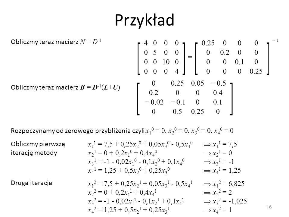 Przykład 16 Obliczmy teraz macierz N = D -1 Obliczmy teraz macierz B = D -1 (L+U) Rozpoczynamy od zerowego przybliżenia czyli x 1 0 = 0, x 2 0 = 0, x