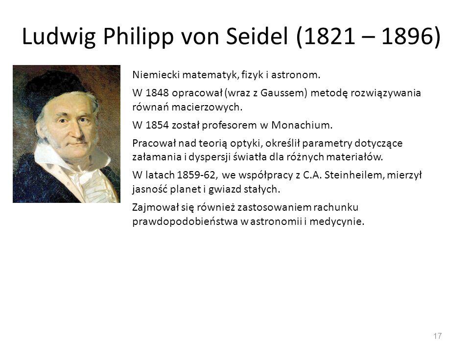 Ludwig Philipp von Seidel (1821 – 1896) 17 Niemiecki matematyk, fizyk i astronom. W 1848 opracował (wraz z Gaussem) metodę rozwiązywania równań macier