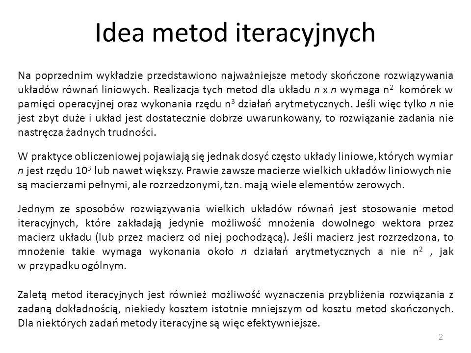 Idea metod iteracyjnych 2 Na poprzednim wykładzie przedstawiono najważniejsze metody skończone rozwiązywania układów równań liniowych. Realizacja tych