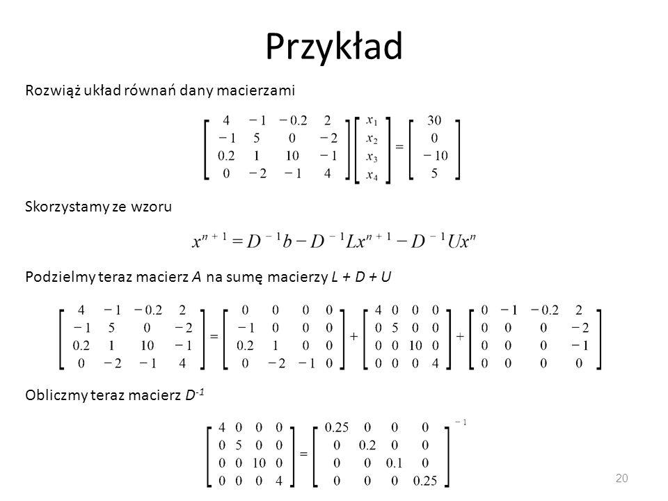Przykład 20 Rozwiąż układ równań dany macierzami Podzielmy teraz macierz A na sumę macierzy L + D + U Obliczmy teraz macierz D -1 Skorzystamy ze wzoru
