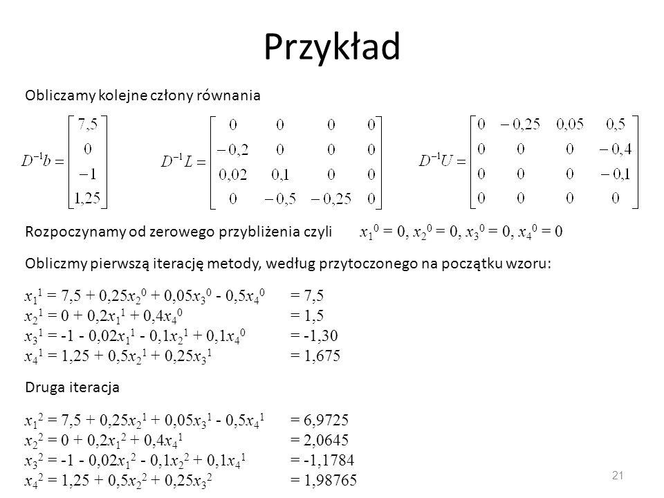 Przykład 21 Obliczamy kolejne człony równania Rozpoczynamy od zerowego przybliżenia czyli x 1 0 = 0, x 2 0 = 0, x 3 0 = 0, x 4 0 = 0 Obliczmy pierwszą