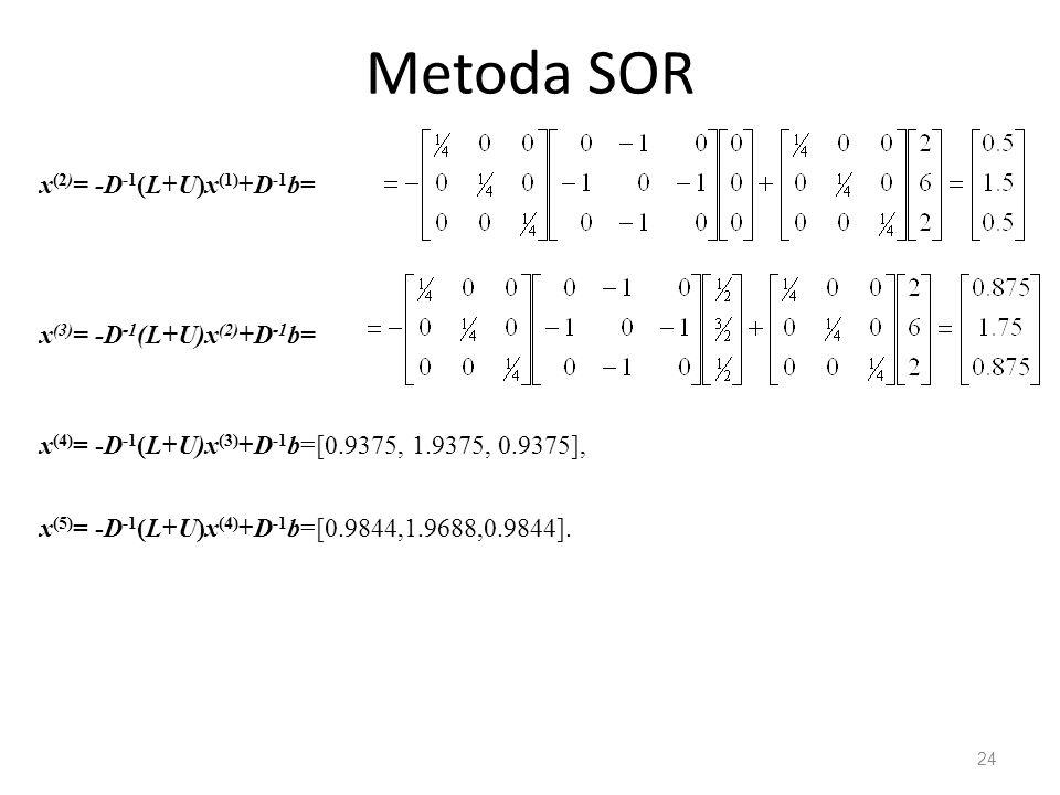 Metoda SOR 24 x (2) = -D -1 (L+U)x (1) +D -1 b= x (3) = -D -1 (L+U)x (2) +D -1 b= x (4) = -D -1 (L+U)x (3) +D -1 b=[0.9375, 1.9375, 0.9375], x (5) = -