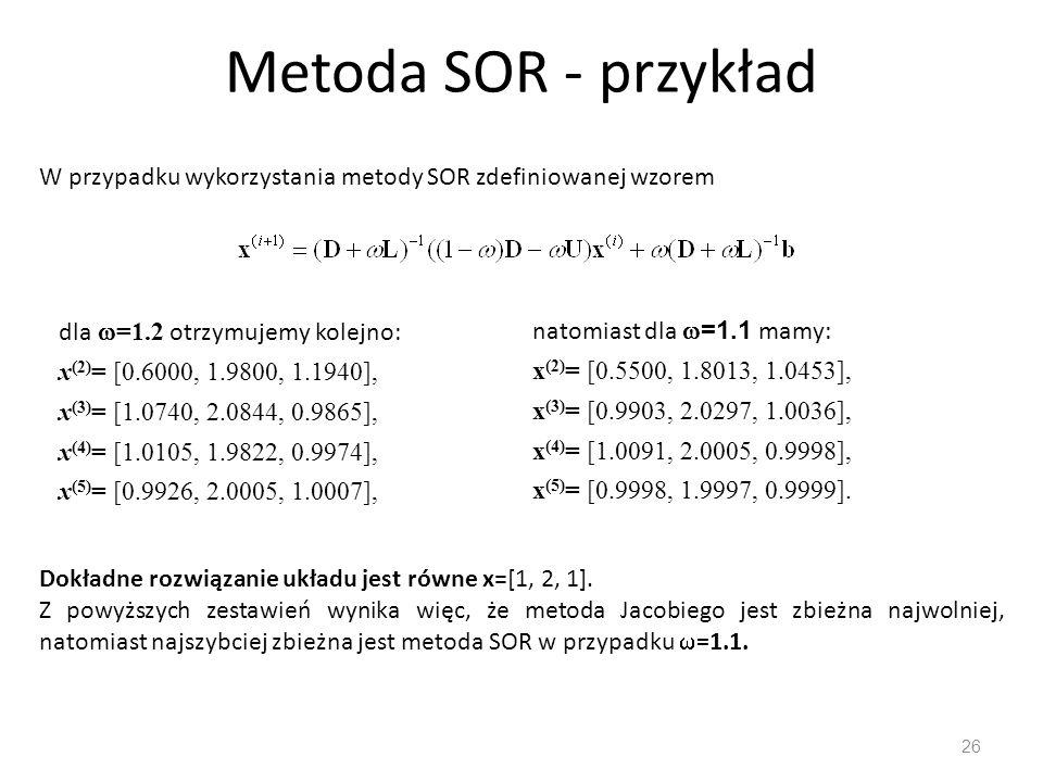 Metoda SOR - przykład 26 W przypadku wykorzystania metody SOR zdefiniowanej wzorem dla  =1.2 otrzymujemy kolejno: x (2) = [0.6000, 1.9800, 1.1940], x