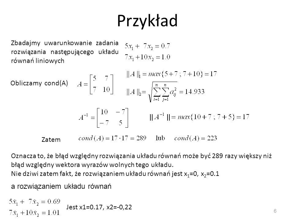 Przykład 6 Zbadajmy uwarunkowanie zadania rozwiązania następującego układu równań liniowych Obliczamy cond(A) Zatem Oznacza to, że błąd względny rozwi