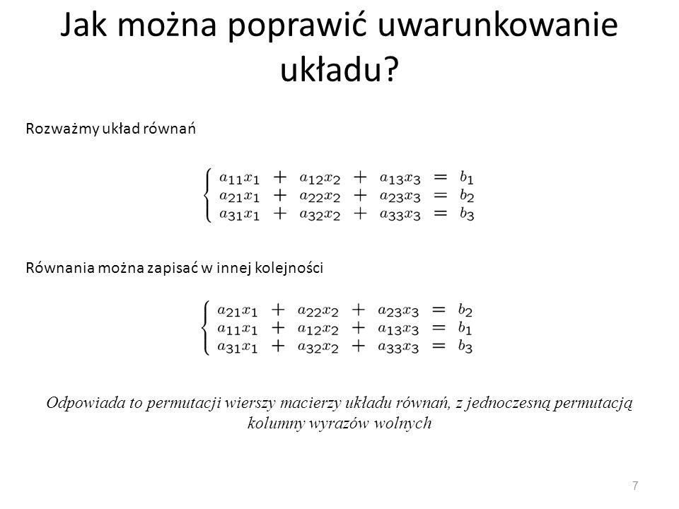 Jak można poprawić uwarunkowanie układu? 7 Rozważmy układ równań Równania można zapisać w innej kolejności Odpowiada to permutacji wierszy macierzy uk