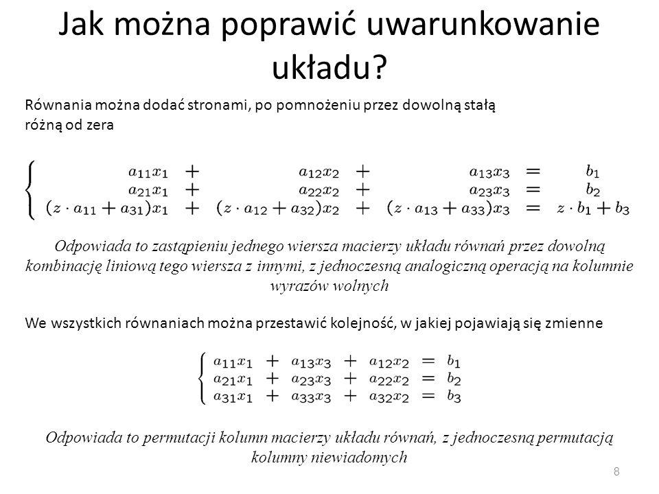 Jak można poprawić uwarunkowanie układu? 8 Równania można dodać stronami, po pomnożeniu przez dowolną stałą różną od zera Odpowiada to zastąpieniu jed