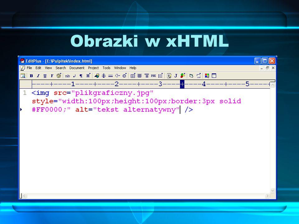 Obrazki w xHTML Każdy z atrybutów (wysokość, szerokość, obramowanie) można w xHTML zdefiniować w formie stylu: Atrybut alt stosujemy do wpisania tekstu, określającego obrazek – tekst ten pojawi się również wtedy, gdy obrazek nie zostanie załadowany.