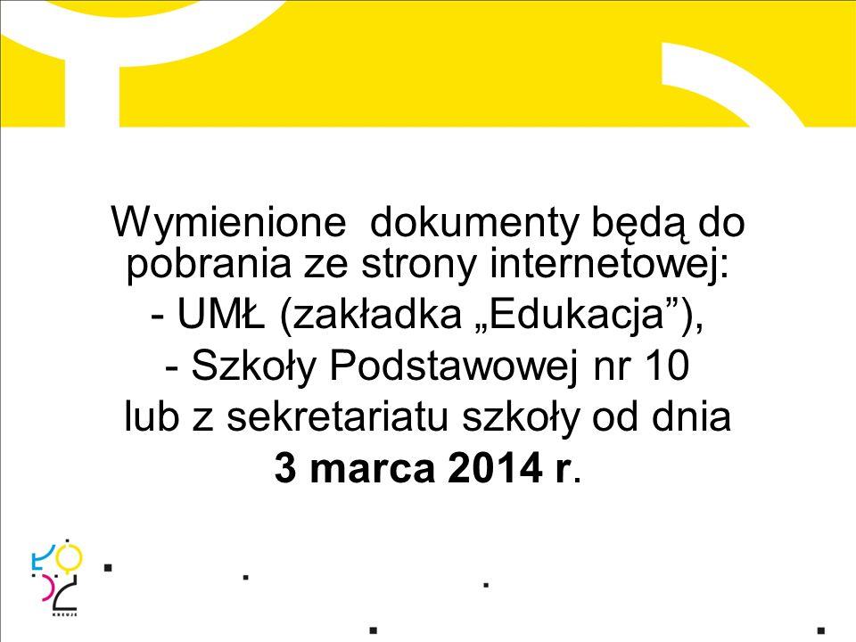 """Wymienione dokumenty będą do pobrania ze strony internetowej: - UMŁ (zakładka """"Edukacja ), - Szkoły Podstawowej nr 10 lub z sekretariatu szkoły od dnia 3 marca 2014 r."""