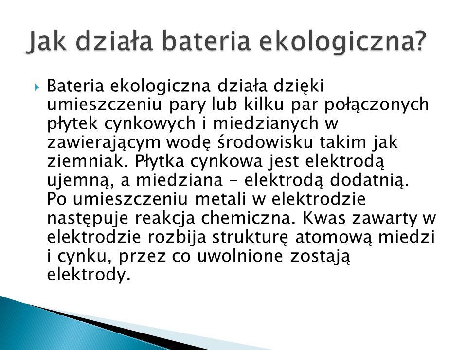  Bateria ekologiczna działa dzięki umieszczeniu pary lub kilku par połączonych płytek cynkowych i miedzianych w zawierającym wodę środowisku takim ja