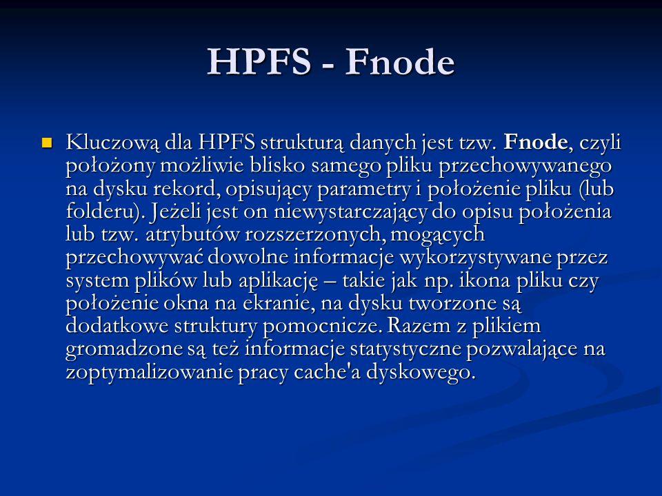 HPFS - Fnode Kluczową dla HPFS strukturą danych jest tzw. Fnode, czyli położony możliwie blisko samego pliku przechowywanego na dysku rekord, opisując