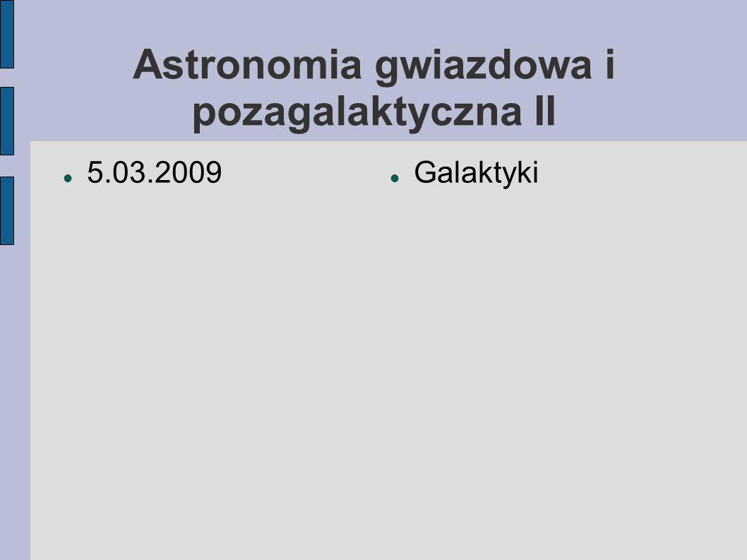 Astronomia gwiazdowa i pozagalaktyczna II 5.03.2009 Galaktyki