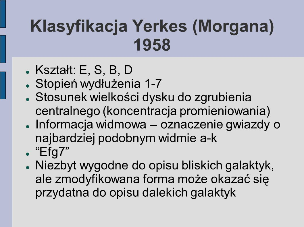 Klasyfikacja Yerkes (Morgana) 1958 Kształt: E, S, B, D Stopień wydłużenia 1-7 Stosunek wielkości dysku do zgrubienia centralnego (koncentracja promieniowania) Informacja widmowa – oznaczenie gwiazdy o najbardziej podobnym widmie a-k Efg7 Niezbyt wygodne do opisu bliskich galaktyk, ale zmodyfikowana forma może okazać się przydatna do opisu dalekich galaktyk