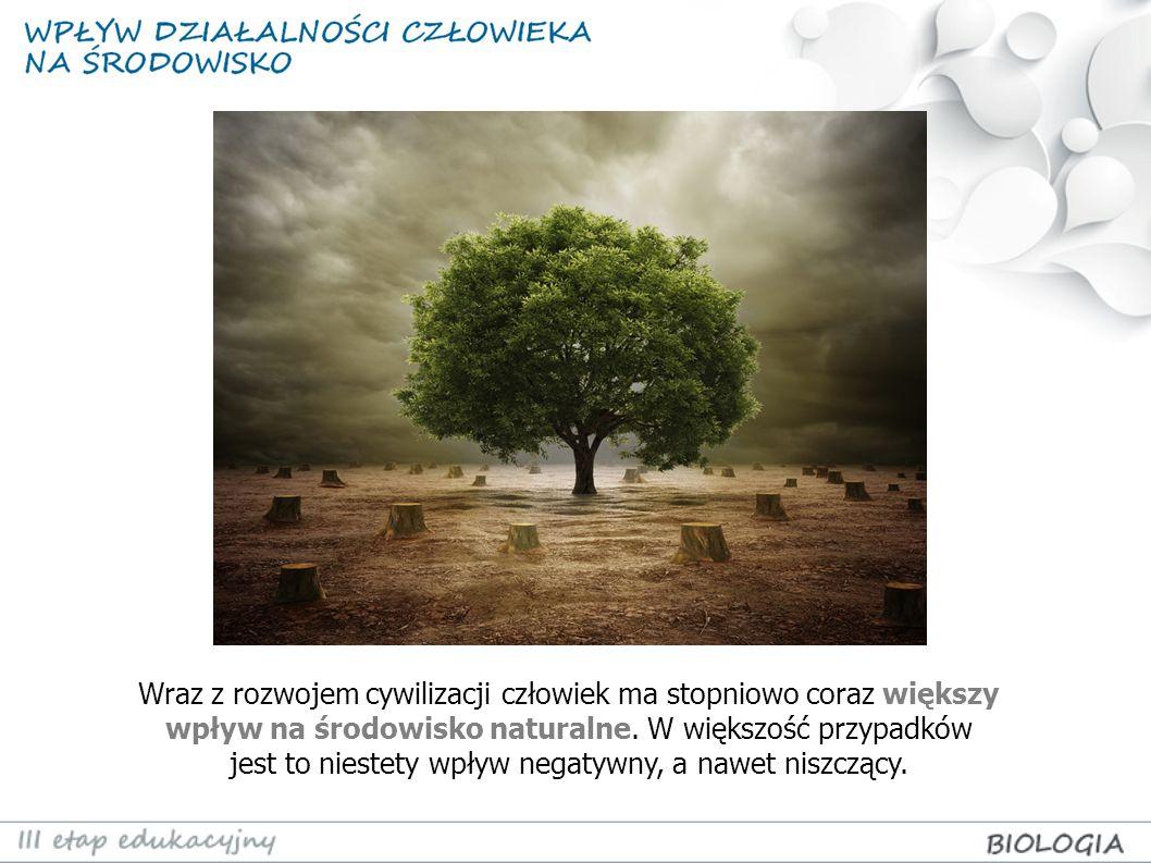 Wraz z rozwojem cywilizacji człowiek ma stopniowo coraz większy wpływ na środowisko naturalne.
