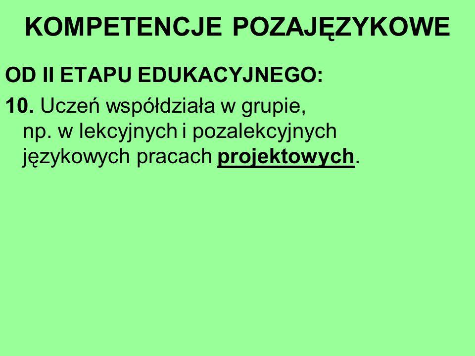 OD II ETAPU EDUKACYJNEGO: 10. Uczeń współdziała w grupie, np. w lekcyjnych i pozalekcyjnych językowych pracach projektowych. KOMPETENCJE POZAJĘZYKOWE