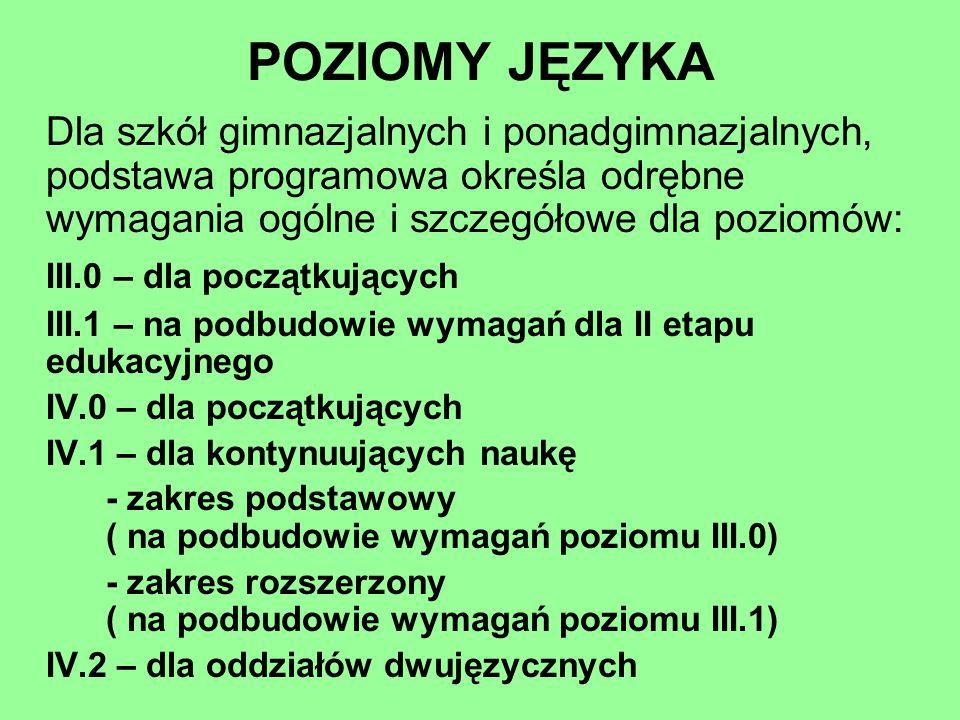 POZIOMY JĘZYKA Dla szkół gimnazjalnych i ponadgimnazjalnych, podstawa programowa określa odrębne wymagania ogólne i szczegółowe dla poziomów: III.0 –