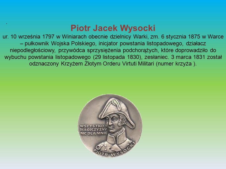 . Piotr Jacek Wysocki ur. 10 września 1797 w Winiarach obecnie dzielnicy Warki, zm. 6 stycznia 1875 w Warce – pułkownik Wojska Polskiego, inicjator po