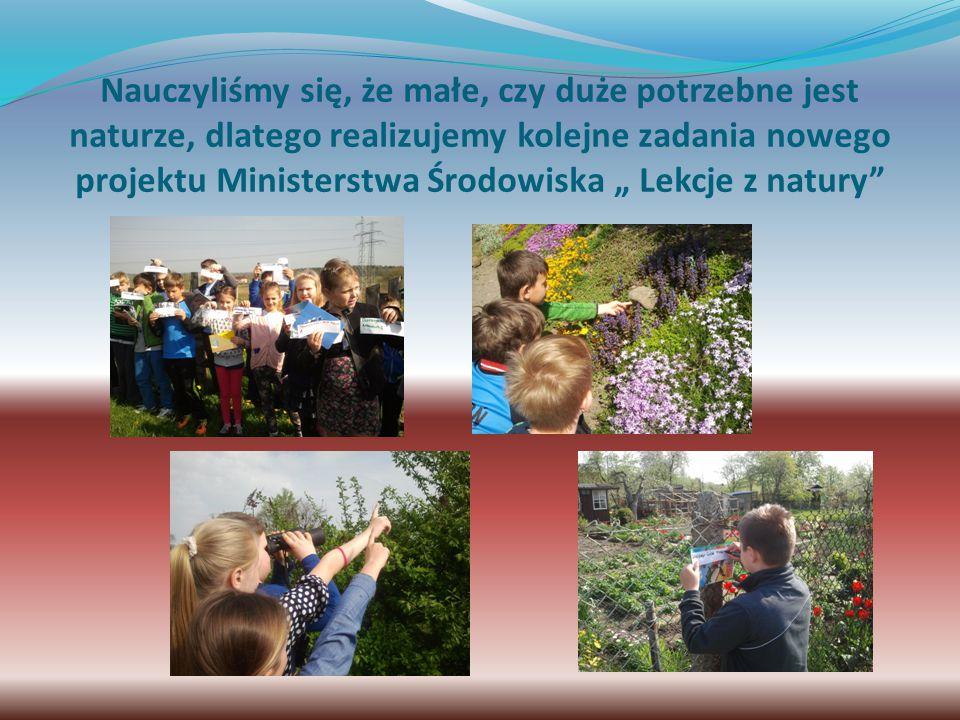 """Nauczyliśmy się, że małe, czy duże potrzebne jest naturze, dlatego realizujemy kolejne zadania nowego projektu Ministerstwa Środowiska """" Lekcje z natury"""