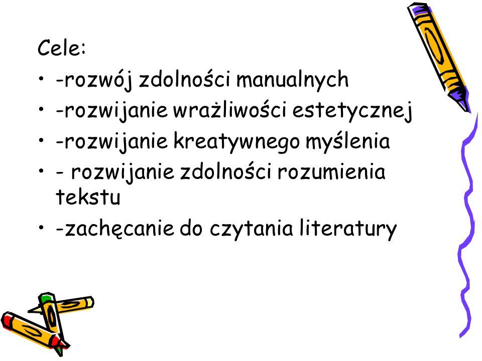 Cele: -rozwój zdolności manualnych -rozwijanie wrażliwości estetycznej -rozwijanie kreatywnego myślenia - rozwijanie zdolności rozumienia tekstu -zachęcanie do czytania literatury