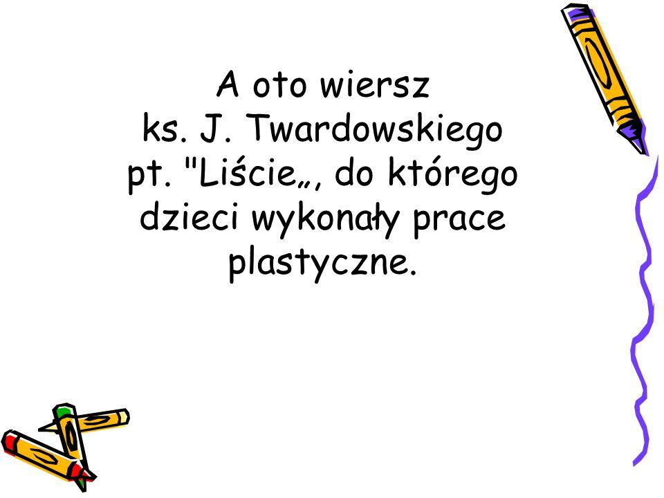 """A oto wiersz ks. J. Twardowskiego pt. Liście"""", do którego dzieci wykonały prace plastyczne."""