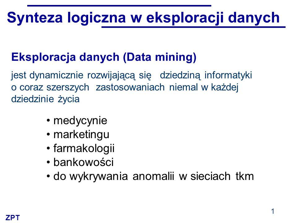 ZPT Synteza logiczna w eksploracji danych jest dynamicznie rozwijającą się dziedziną informatyki o coraz szerszych zastosowaniach niemal w każdej dziedzinie życia medycynie marketingu farmakologii bankowości do wykrywania anomalii w sieciach tkm 1 Eksploracja danych (Data mining)