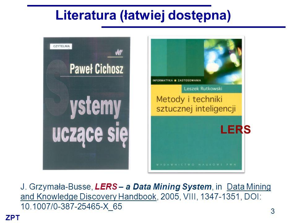 ZPT Literatura (łatwiej dostępna) 3 LERS J. Grzymała-Busse, LERS – a Data Mining System, in Data Mining and Knowledge Discovery Handbook, 2005, VIII,