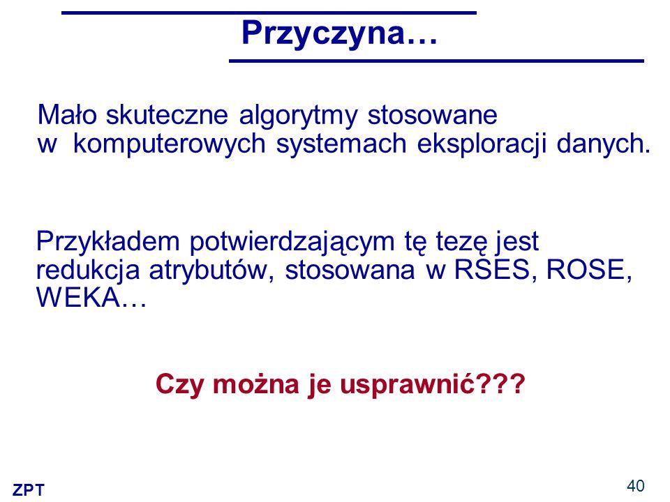 ZPT Przyczyna… Mało skuteczne algorytmy stosowane w komputerowych systemach eksploracji danych.