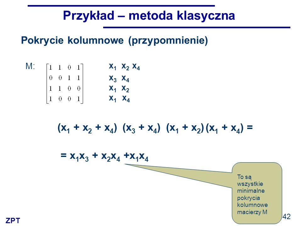 ZPT Przykład – metoda klasyczna (x 3 + x 4 ) x 1 x 2 x 4 x 3 x 4 x 1 x 2 x 1 x 4 (x 1 + x 2 + x 4 )(x 1 + x 2 ) (x 1 + x 4 ) = = x 1 x 3 + x 2 x 4 +x 1 x 4 To są wszystkie minimalne pokrycia kolumnowe macierzy M M: Pokrycie kolumnowe (przypomnienie) 42