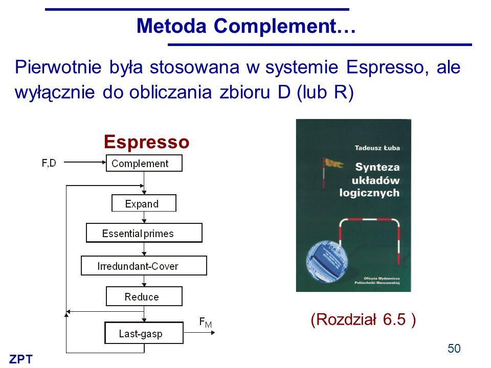 ZPT Metoda Complement… 50 Pierwotnie była stosowana w systemie Espresso, ale wyłącznie do obliczania zbioru D (lub R) Espresso (Rozdział 6.5 )