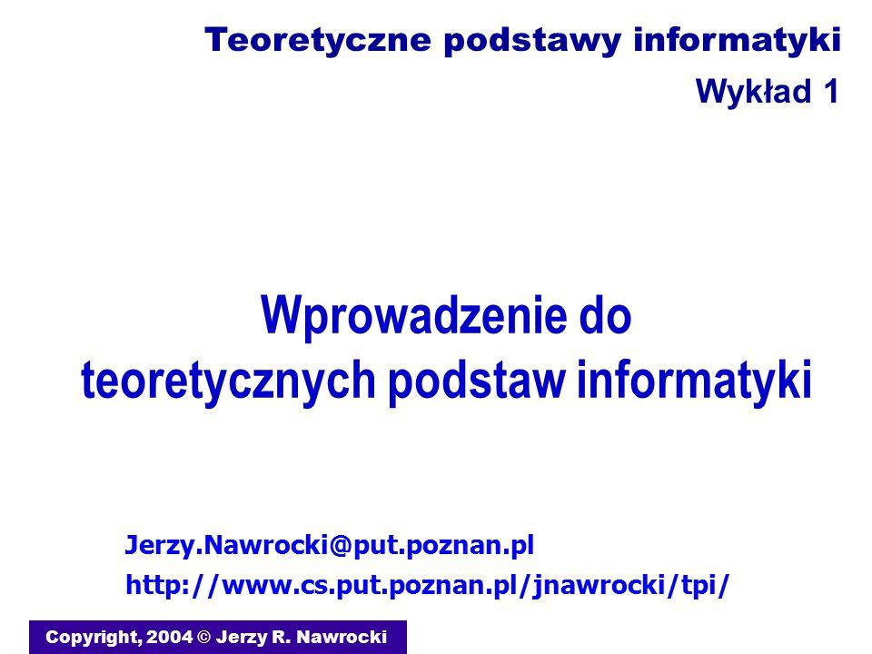 Wprowadzenie do teoretycznych podstaw informatyki Copyright, 2004 © Jerzy R. Nawrocki Jerzy.Nawrocki@put.poznan.pl http://www.cs.put.poznan.pl/jnawroc