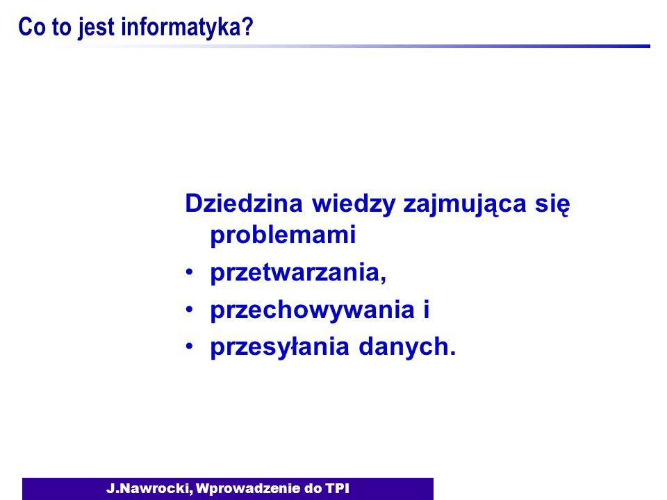 J.Nawrocki, Wprowadzenie do TPI Co to jest informatyka? Dziedzina wiedzy zajmująca się problemami przetwarzania, przechowywania i przesyłania danych.