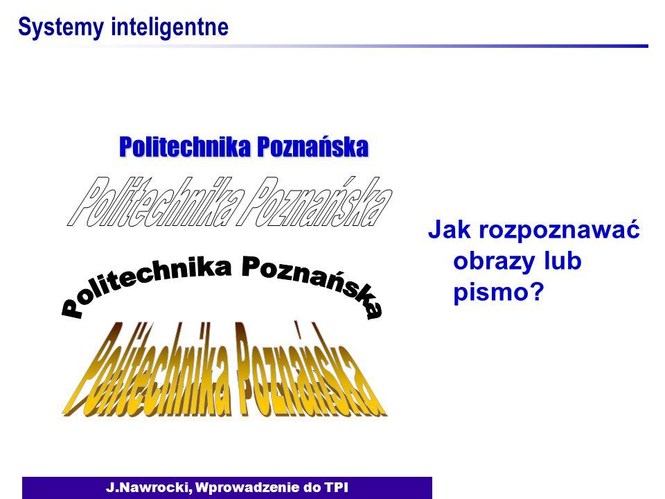J.Nawrocki, Wprowadzenie do TPI Systemy inteligentne Jak rozpoznawać obrazy lub pismo? Politechnika Poznańska