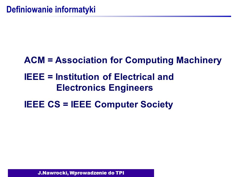 J.Nawrocki, Wprowadzenie do TPI Definiowanie informatyki ACM = Association for Computing Machinery IEEE = Institution of Electrical and Electronics Engineers IEEE CS = IEEE Computer Society