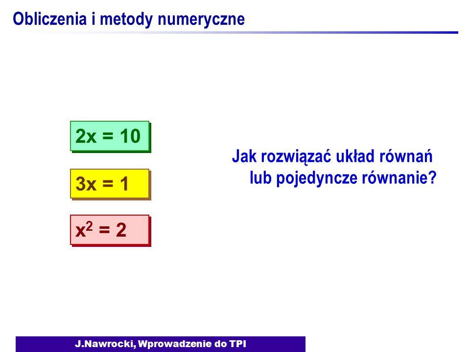 J.Nawrocki, Wprowadzenie do TPI Obliczenia i metody numeryczne Jak rozwiązać układ równań lub pojedyncze równanie? 3x = 1 2x = 10 x 2 = 2