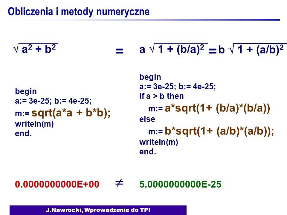 J.Nawrocki, Wprowadzenie do TPI Obliczenia i metody numeryczne  a 2 + b 2 a  1 + (b/a) 2 begin a:= 3e-25; b:= 4e-25; m:= sqrt(a*a + b*b); writeln(m)