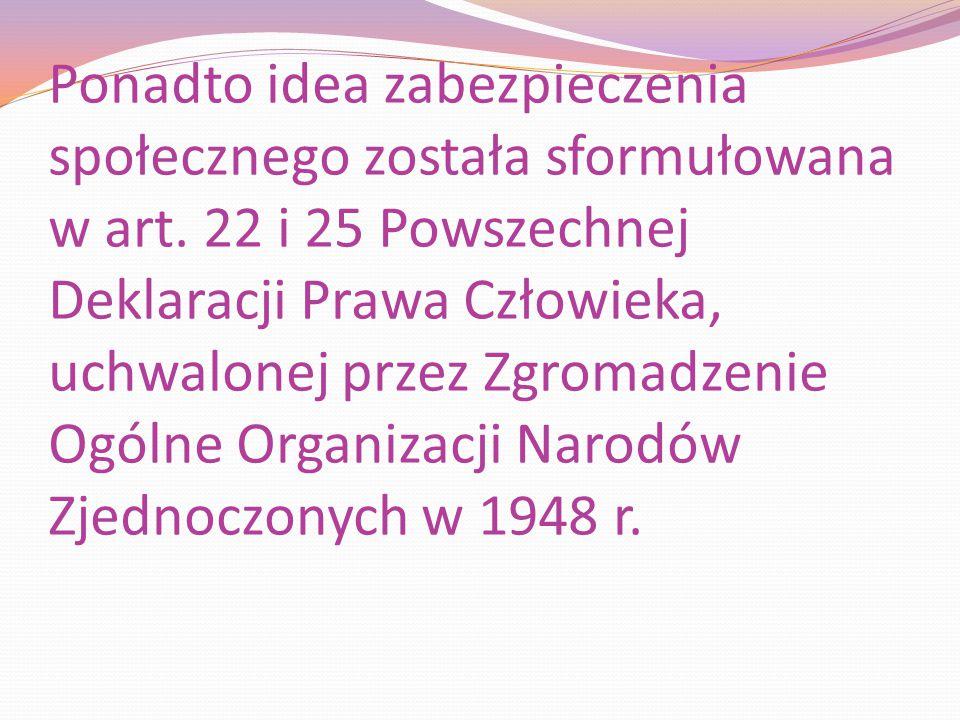 Ponadto idea zabezpieczenia społecznego została sformułowana w art. 22 i 25 Powszechnej Deklaracji Prawa Człowieka, uchwalonej przez Zgromadzenie Ogól