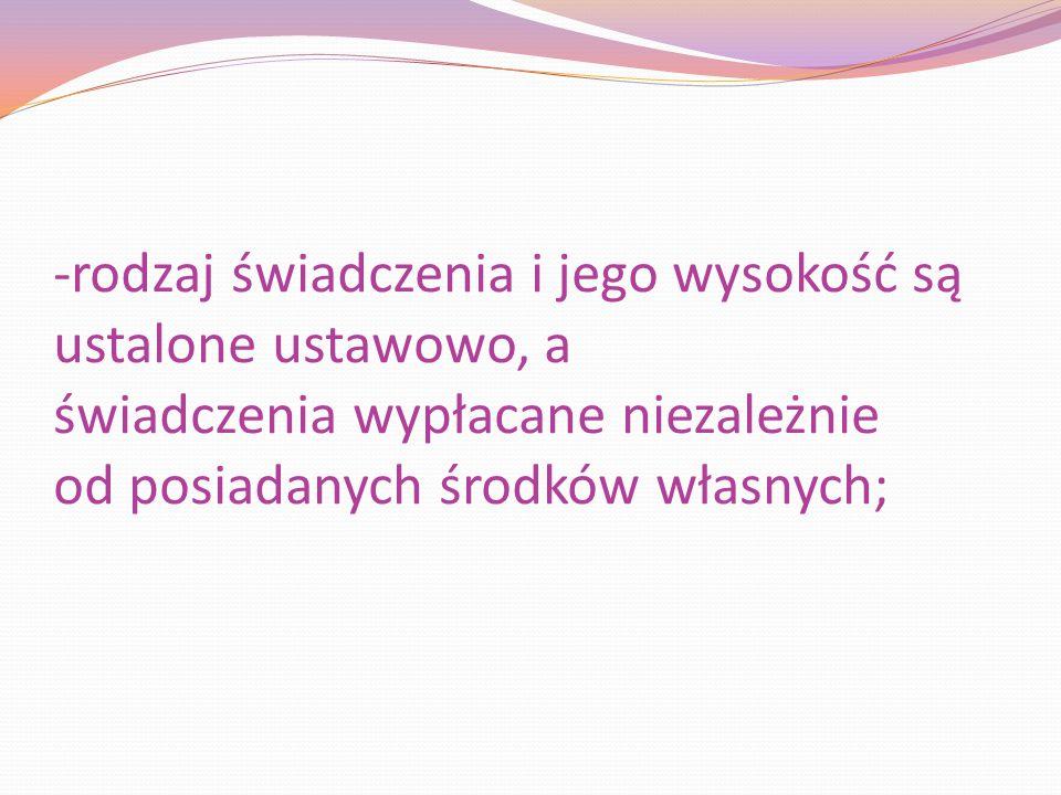 -rodzaj świadczenia i jego wysokość są ustalone ustawowo, a świadczenia wypłacane niezależnie od posiadanych środków własnych;